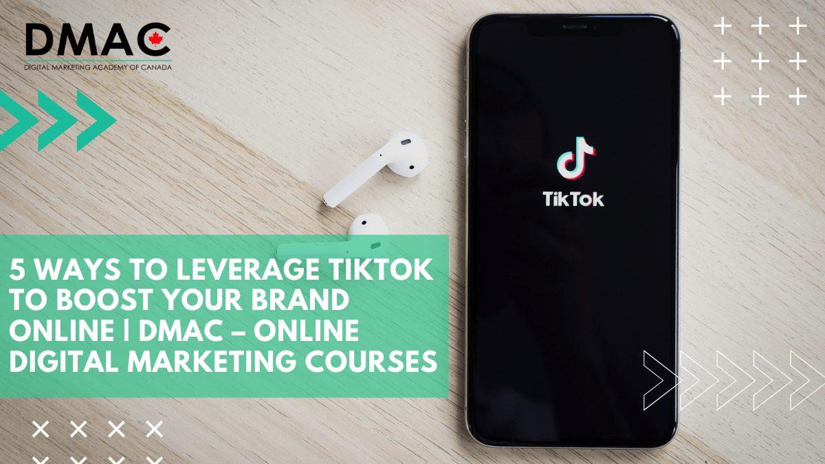 5 Ways to Leverage TikTok to Boost Your Brand Online DMAC – Online Digital Marketing Course'
